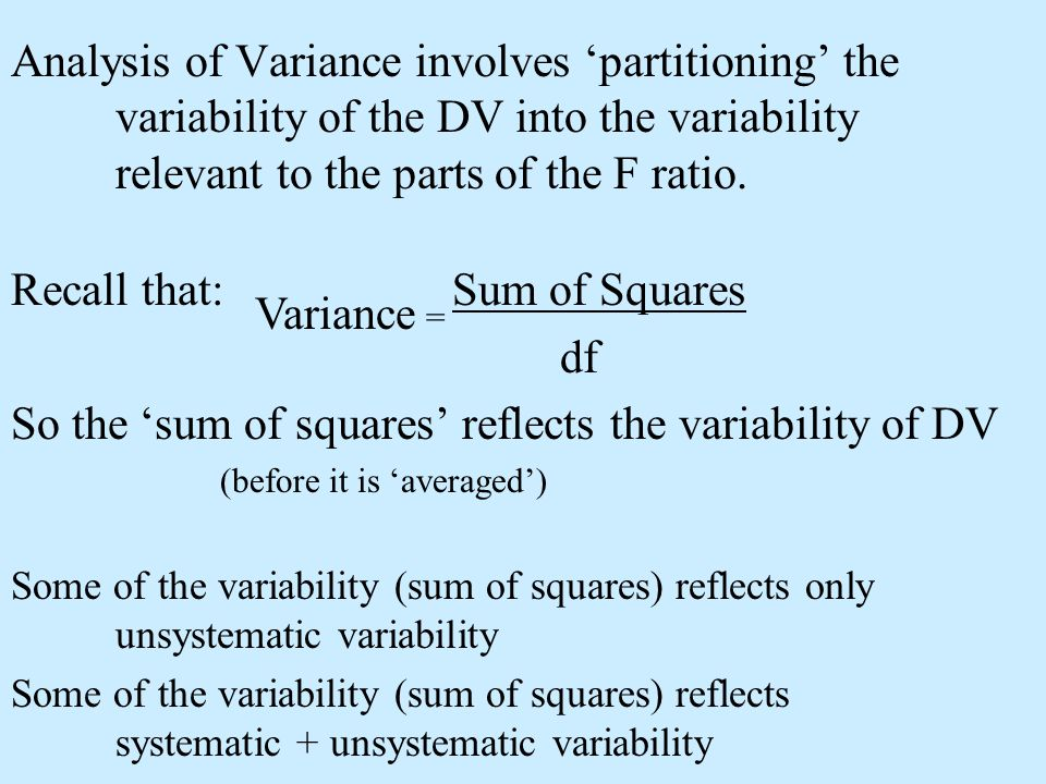 Analysis of Variance involves partitioning the variability of the DV into the variability relevant to the parts of the F ratio. Recall that: Sum of Sq