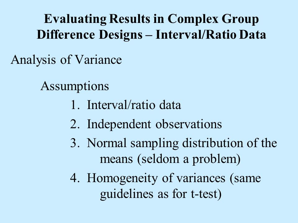 Evaluating Results in Complex Group Difference Designs – Interval/Ratio Data Analysis of Variance Assumptions 1. Interval/ratio data 2. Independent ob