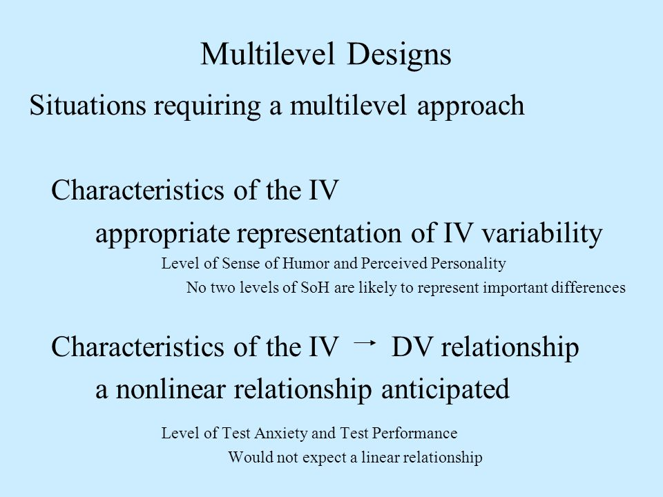 Multilevel Designs Situations requiring a multilevel approach Characteristics of the IV appropriate representation of IV variability Level of Sense of Humor and Perceived Personality No two levels of SoH are likely to represent important differences Characteristics of the IV DV relationship a nonlinear relationship anticipated Level of Test Anxiety and Test Performance Would not expect a linear relationship