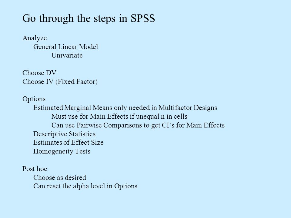 Go through the steps in SPSS Analyze General Linear Model Univariate Choose DV Choose IV (Fixed Factor) Options Estimated Marginal Means only needed in Multifactor Designs Must use for Main Effects if unequal n in cells Can use Pairwise Comparisons to get CIs for Main Effects Descriptive Statistics Estimates of Effect Size Homogeneity Tests Post hoc Choose as desired Can reset the alpha level in Options