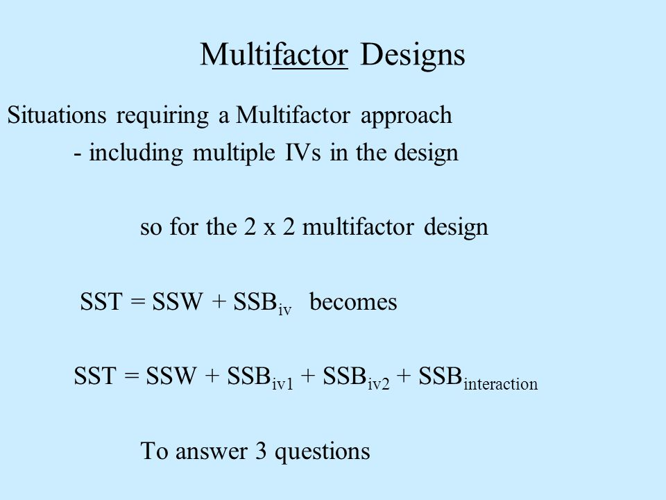 Situations requiring a Multifactor approach - including multiple IVs in the design so for the 2 x 2 multifactor design SST = SSW + SSB iv becomes SST = SSW + SSB iv1 + SSB iv2 + SSB interaction To answer 3 questions Multifactor Designs