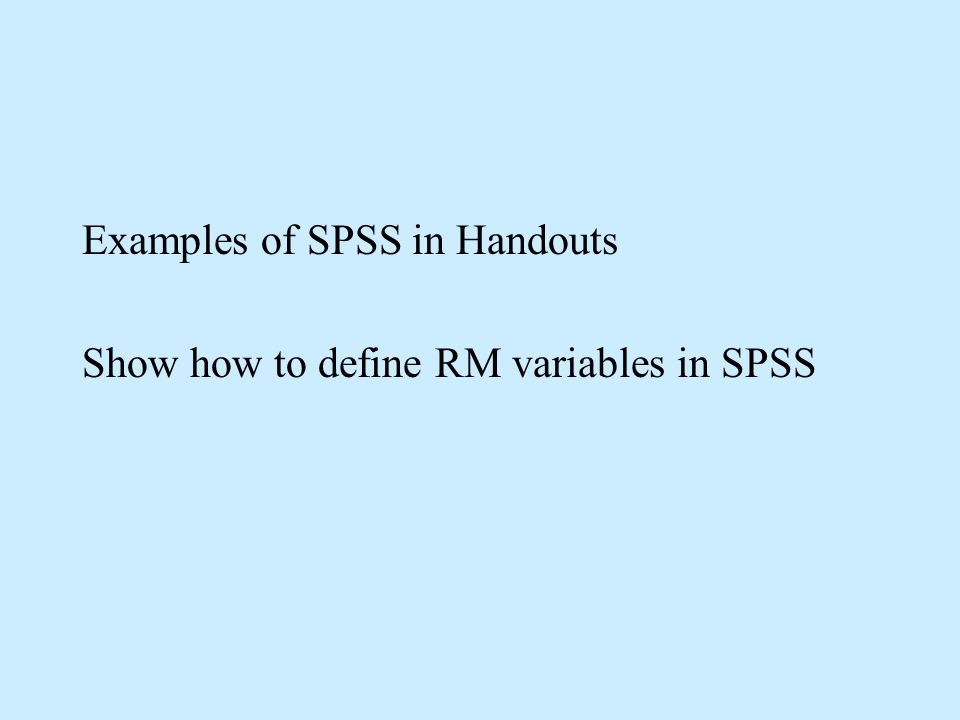 Examples of SPSS in Handouts Show how to define RM variables in SPSS