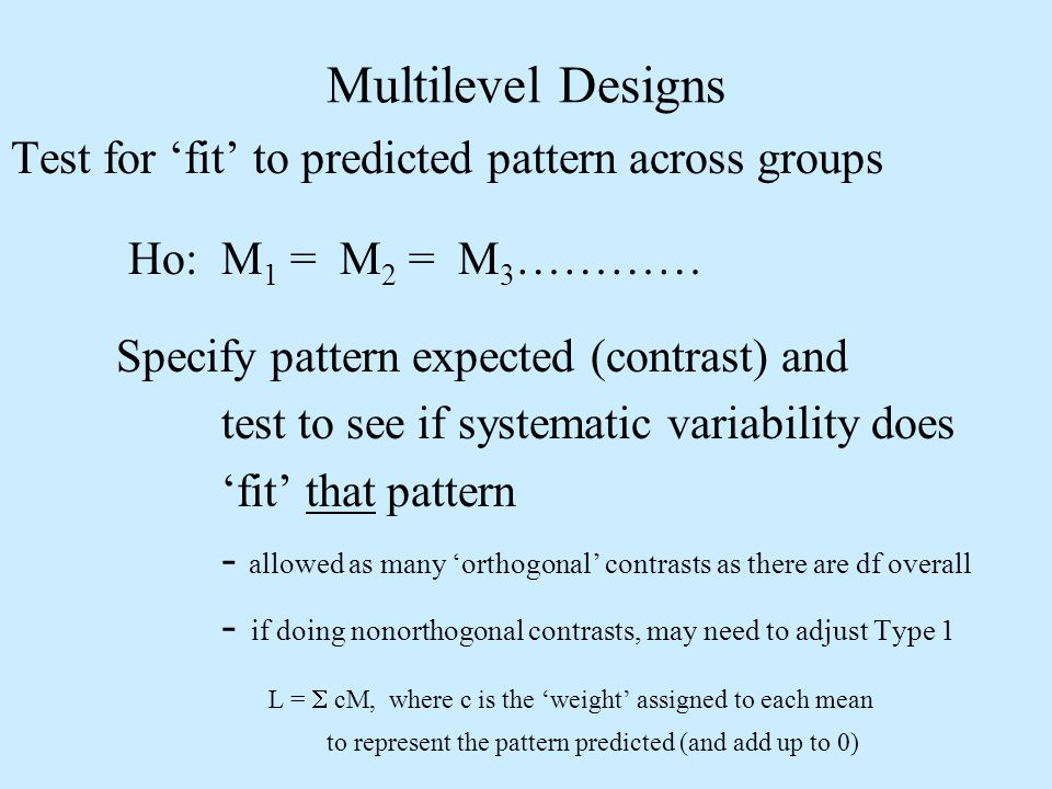 Test for fit to predicted pattern across groups Ho: M 1 = M 2 = M 3 ………… Specify pattern expected (contrast) and test to see if systematic variability