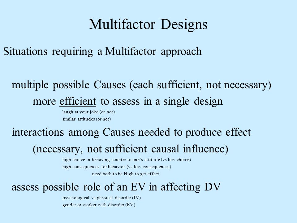 Situations requiring a Multifactor approach multiple possible Causes (each sufficient, not necessary) more efficient to assess in a single design laug