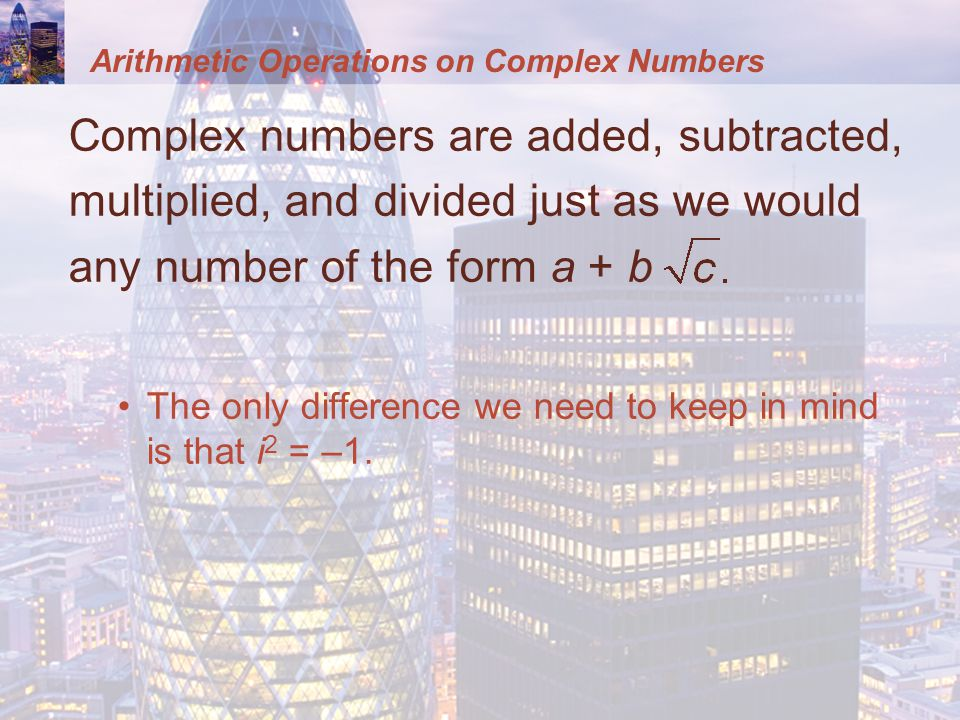 Complex numbers are added, subtracted, multiplied, and divided just as we would any number of the form a + b The only difference we need to keep in mind is that i 2 = –1.