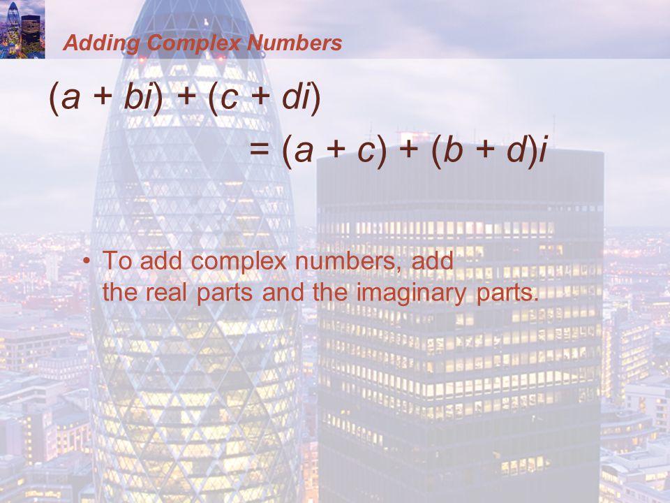 Adding Complex Numbers (a + bi) + (c + di) = (a + c) + (b + d)i To add complex numbers, add the real parts and the imaginary parts.