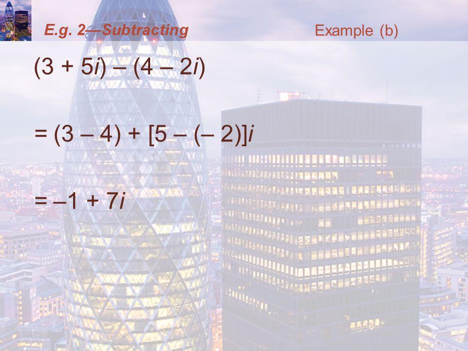 E.g. 2Subtracting (3 + 5i) – (4 – 2i) = (3 – 4) + [5 – (– 2)]i = –1 + 7i Example (b)