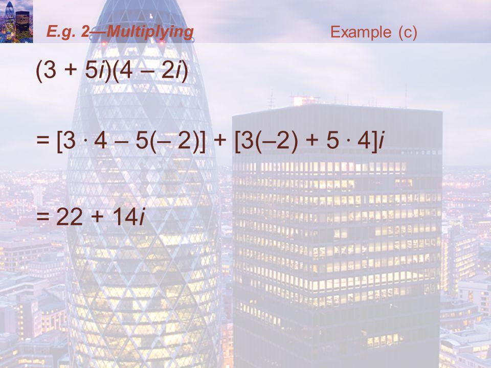 E.g. 2Multiplying (3 + 5i)(4 – 2i) = [3. 4 – 5(– 2)] + [3(–2) + 5. 4]i = 22 + 14i Example (c)