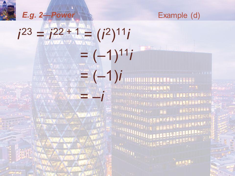 E.g. 2Power i 23 = i 22 + 1 = (i 2 ) 11 i = (–1) 11 i = (–1)i = –i Example (d)