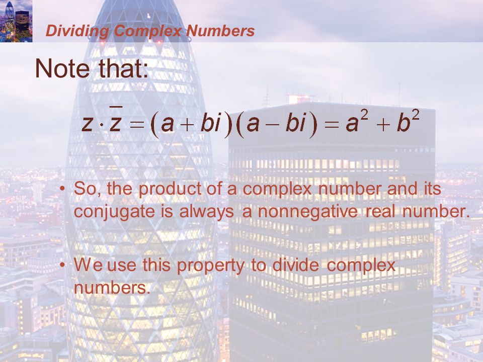 Dividing Complex Numbers Note that: So, the product of a complex number and its conjugate is always a nonnegative real number.