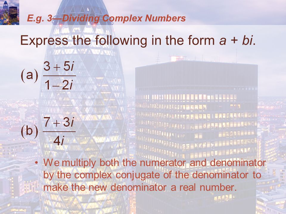 E.g. 3Dividing Complex Numbers Express the following in the form a + bi.