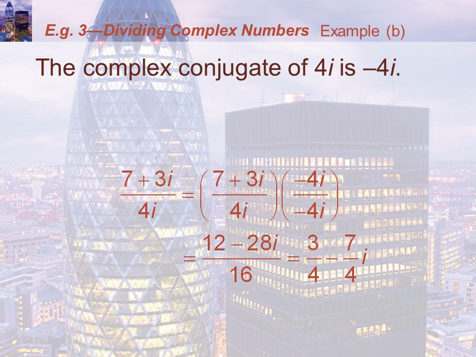E.g. 3Dividing Complex Numbers The complex conjugate of 4i is –4i. Example (b)