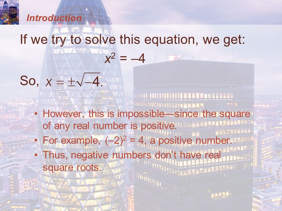Introduction If we try to solve this equation, we get: x 2 = –4 So, However, this is impossiblesince the square of any real number is positive.