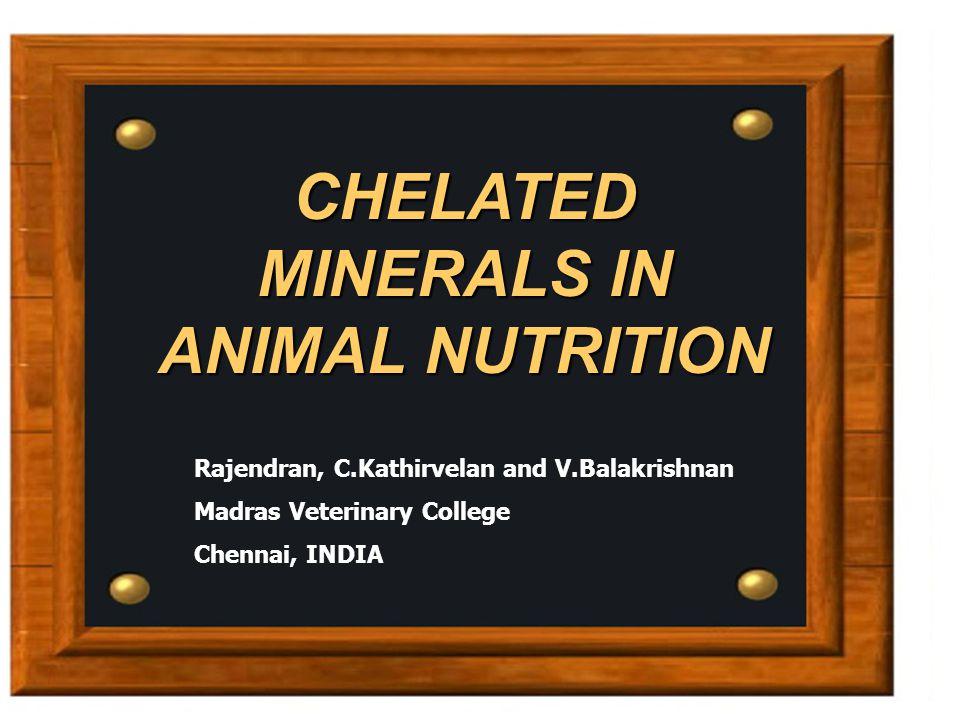 CHELATED MINERALS IN ANIMAL NUTRITION Rajendran, C.Kathirvelan and V.Balakrishnan Madras Veterinary College Chennai, INDIA