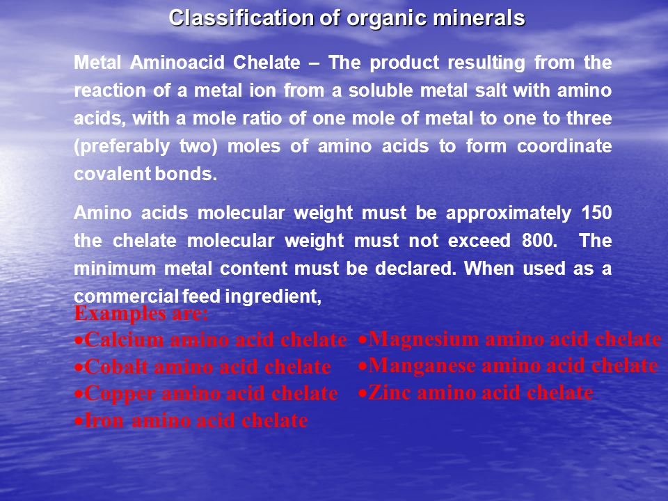 Metal Aminoacid Chelate – The product resulting from the reaction of a metal ion from a soluble metal salt with amino acids, with a mole ratio of one