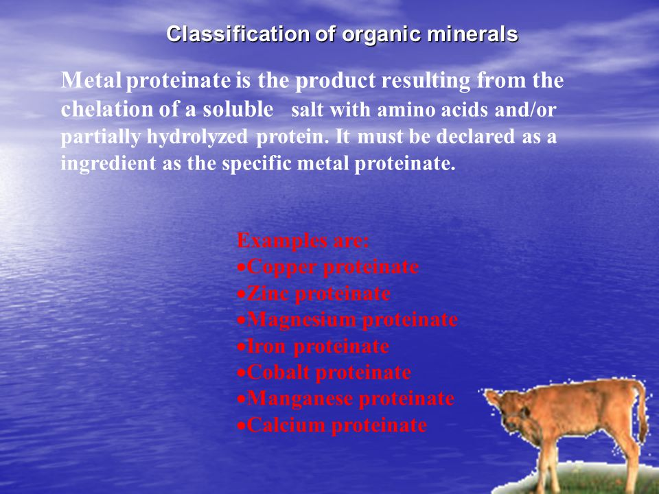 Classification of organic minerals Metal proteinate is the product resulting from the chelation of a soluble salt with amino acids and/or partially hy