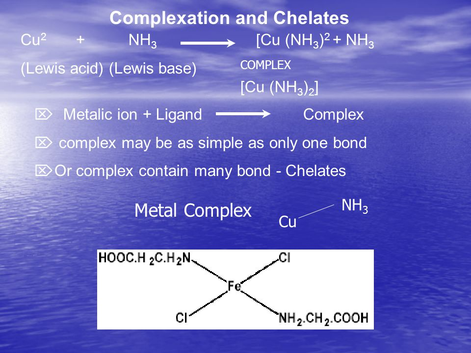 Complexation and Chelates [Cu (NH 3 ) 2 ] Metalic ion + Ligand Complex complex may be as simple as only one bond Or complex contain many bond - Chelat