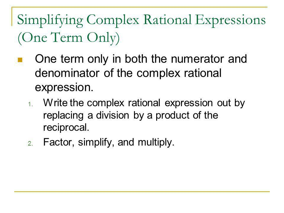 Simplifying Complex Rational Expressions (One Term Only) One term only in both the numerator and denominator of the complex rational expression. 1. Wr