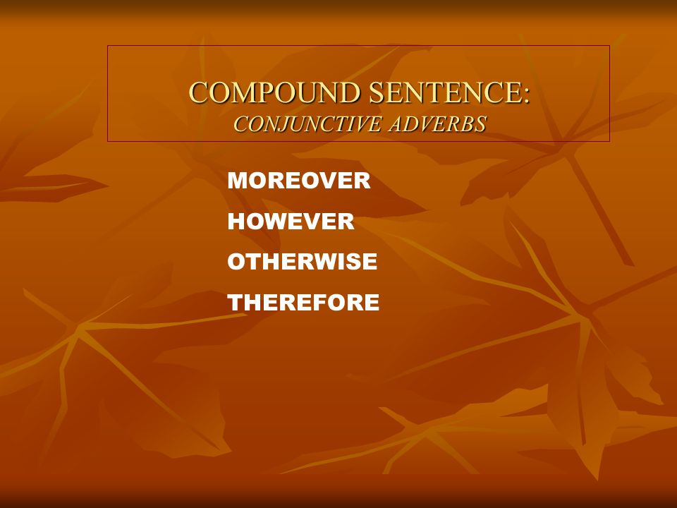 COMPOUND SENTENCE: CONJUNCTIVE ADVERBS Fahd is handsome; moreover, he is rich.