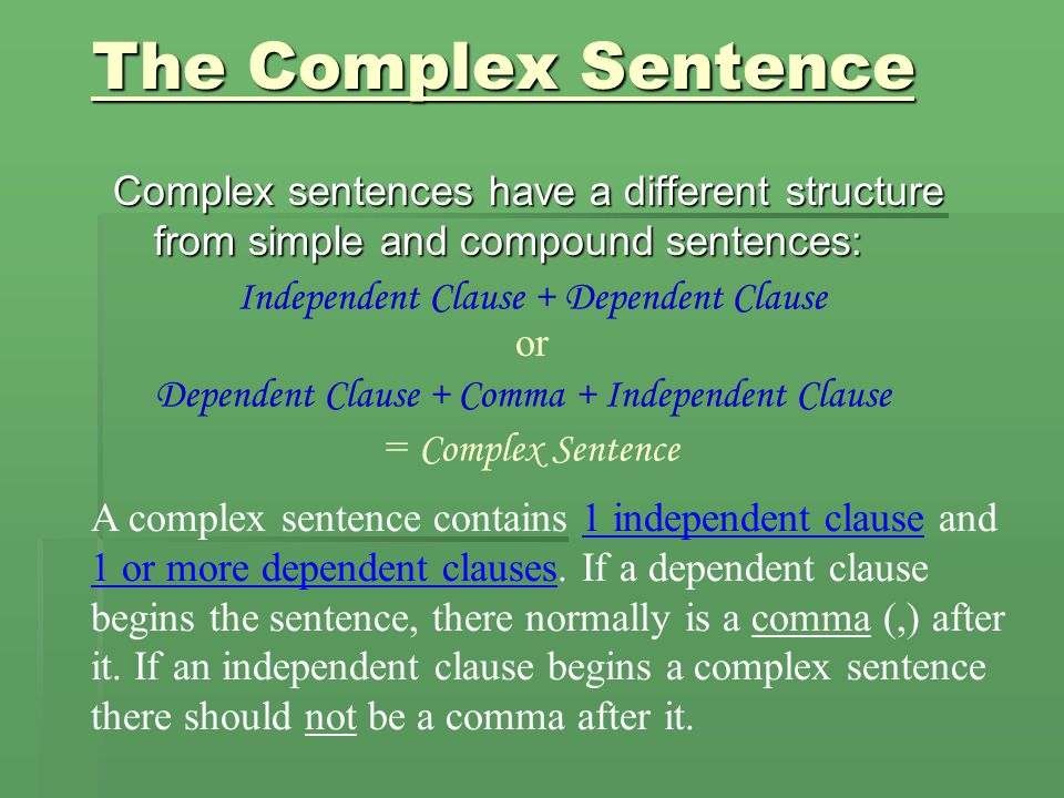 A dependent clause … Cannot stand on its own because it does not express a complete thought because… Cannot stand on its own because it does not express a complete thought because… It begins with a subordinating conjunction It begins with a subordinating conjunction (because, although, until, whether, etc.) BUT… (because, although, until, whether, etc.) BUT… It can join an independent clause (simple sentence) to become a… It can join an independent clause (simple sentence) to become a… Complex sentence.