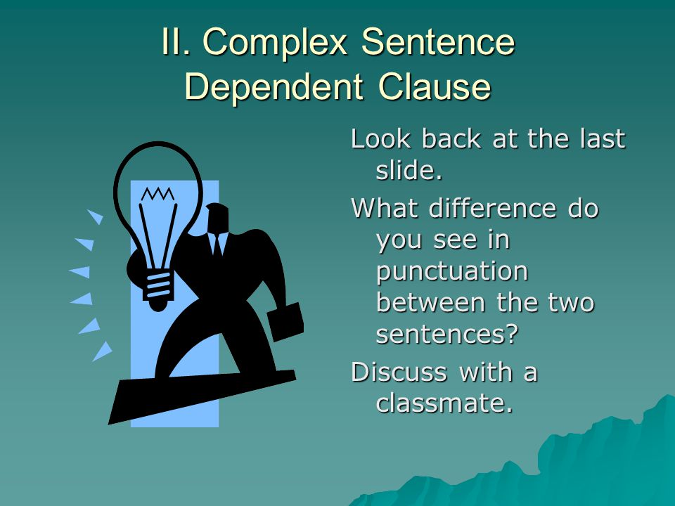 II. Complex Sentence Dependent Clause Look back at the last slide. What difference do you see in punctuation between the two sentences? Discuss with a