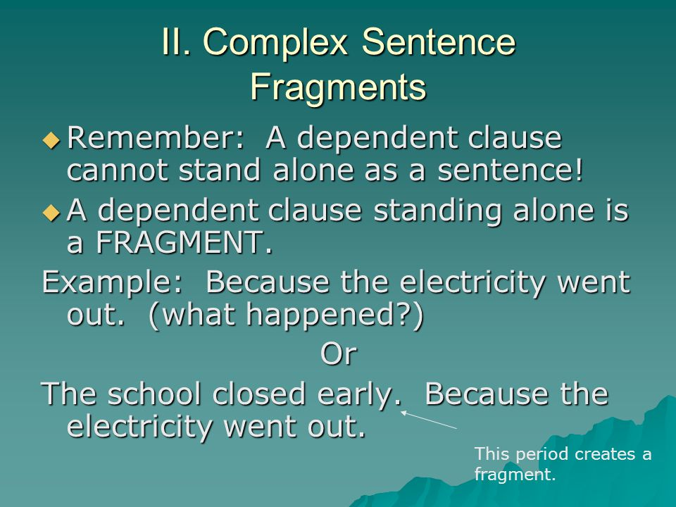 II. Complex Sentence Fragments Remember: A dependent clause cannot stand alone as a sentence! Remember: A dependent clause cannot stand alone as a sen