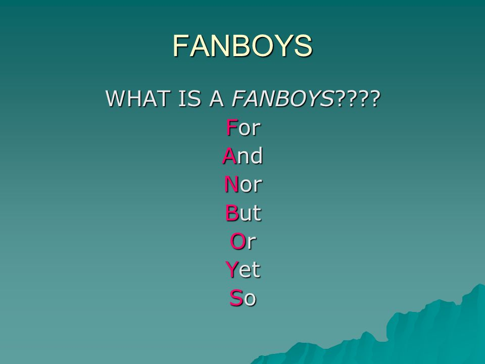 FANBOYS WHAT IS A FANBOYS???? For And Nor But Or Yet So