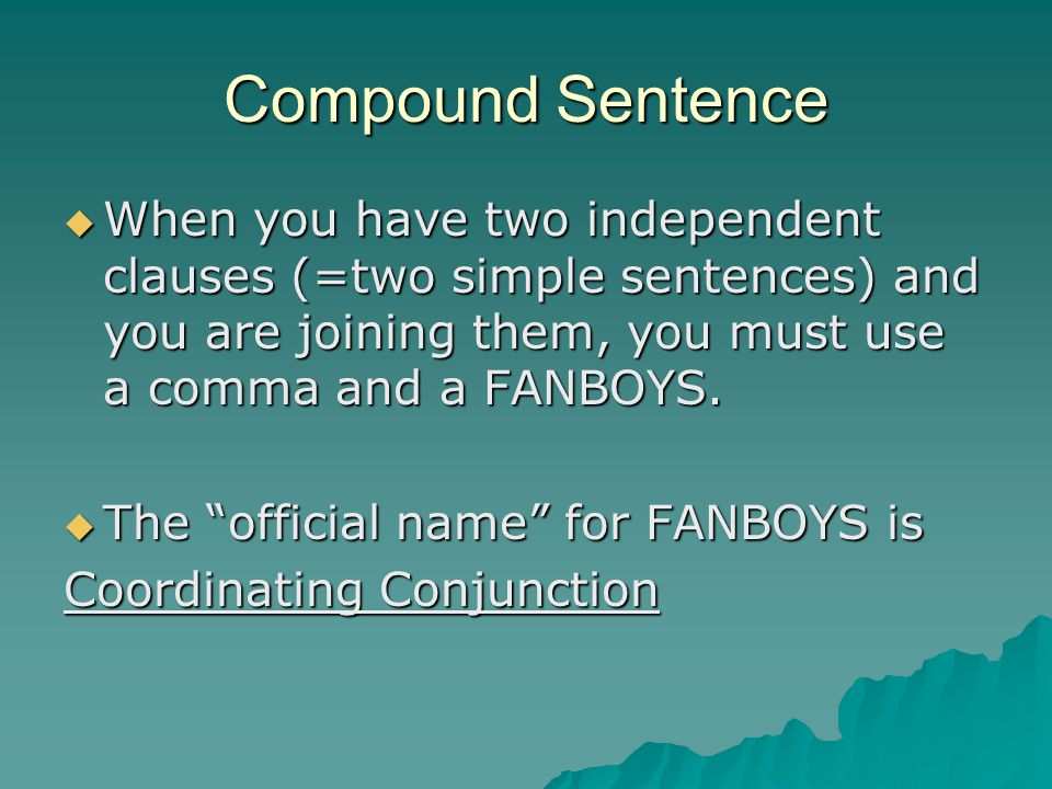 Compound Sentence When you have two independent clauses (=two simple sentences) and you are joining them, you must use a comma and a FANBOYS. When you