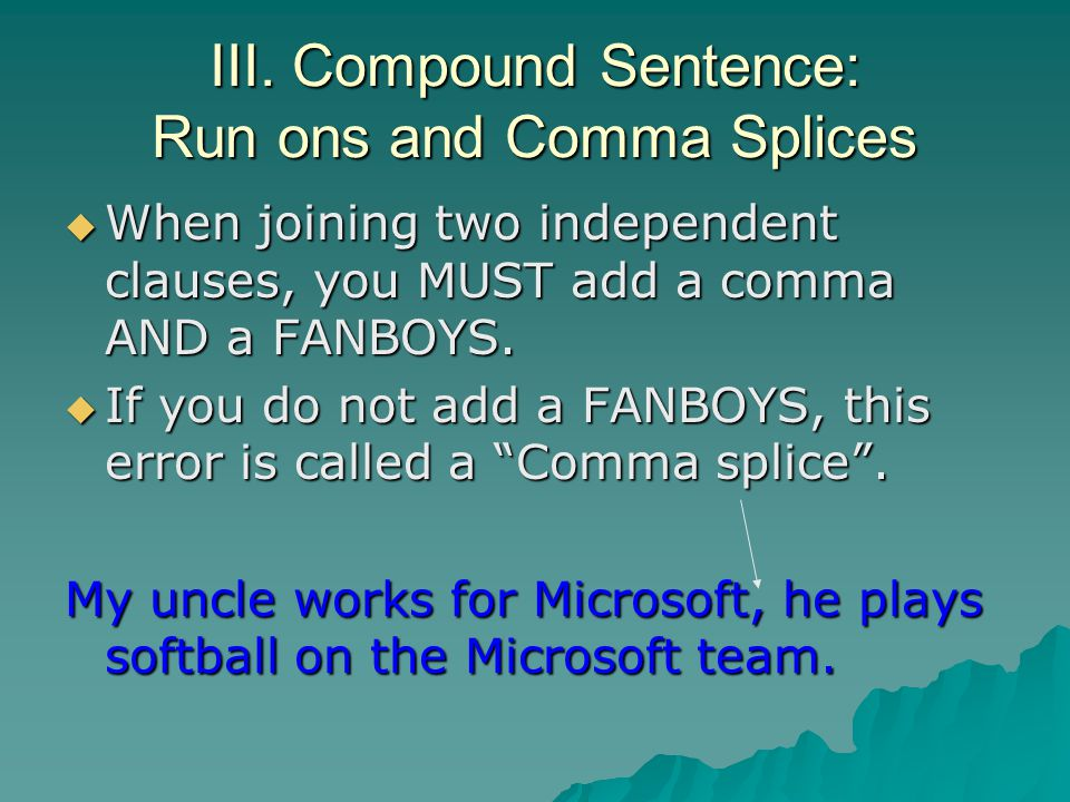 III. Compound Sentence: Run ons and Comma Splices When joining two independent clauses, you MUST add a comma AND a FANBOYS. When joining two independe