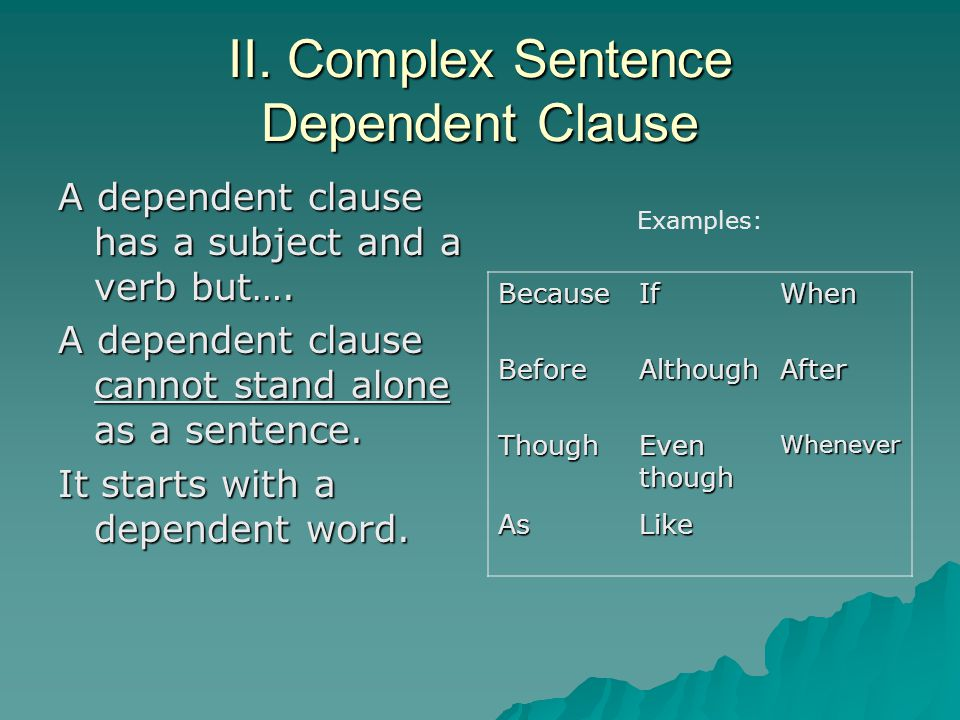 II. Complex Sentence Dependent Clause A dependent clause has a subject and a verb but…. A dependent clause cannot stand alone as a sentence. It starts