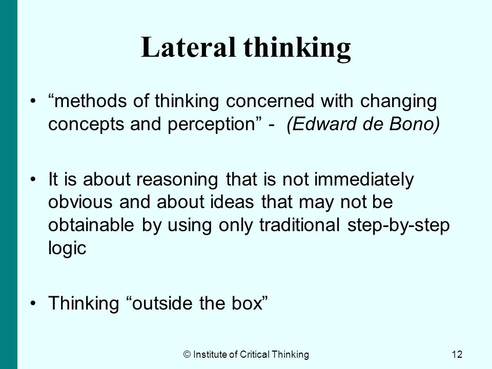 Lateral thinking methods of thinking concerned with changing concepts and perception - (Edward de Bono) It is about reasoning that is not immediately