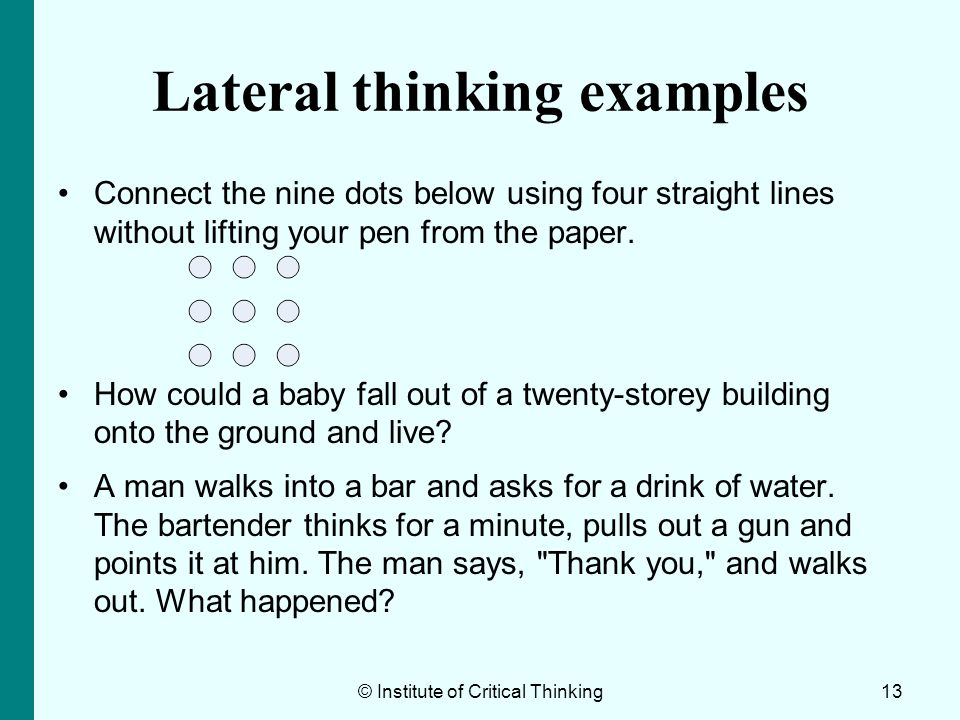 13 Lateral thinking examples Connect the nine dots below using four straight lines without lifting your pen from the paper. How could a baby fall out