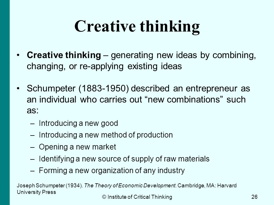 Creative thinking Creative thinking – generating new ideas by combining, changing, or re-applying existing ideas Schumpeter (1883-1950) described an e