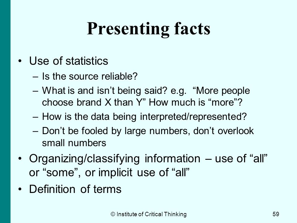 © Institute of Critical Thinking59 Presenting facts Use of statistics –Is the source reliable? –What is and isnt being said? e.g. More people choose b