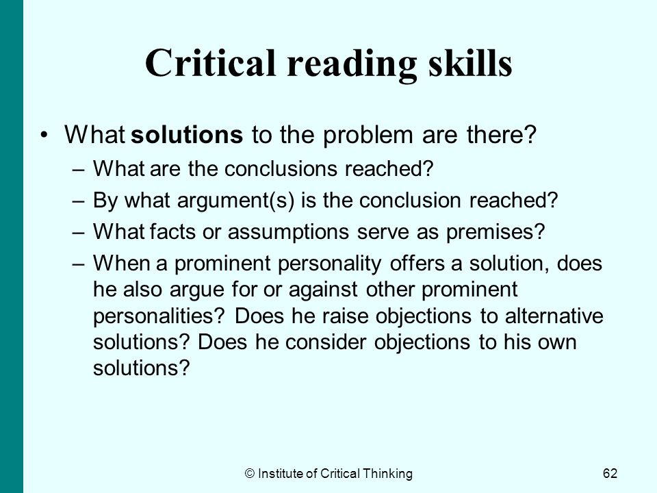© Institute of Critical Thinking62 Critical reading skills What solutions to the problem are there? –What are the conclusions reached? –By what argume