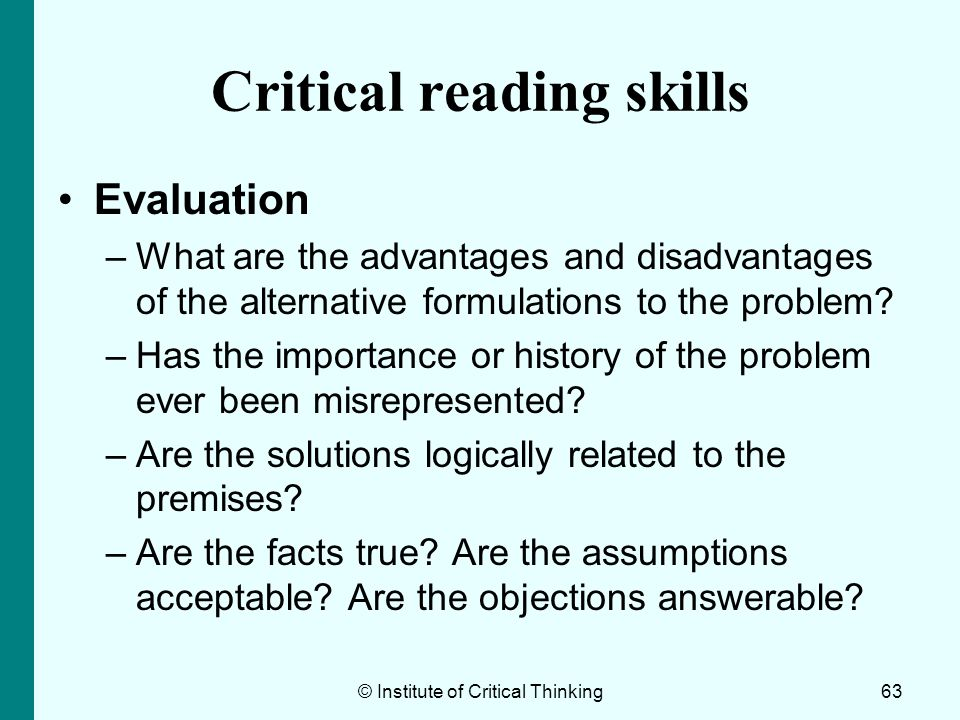 © Institute of Critical Thinking63 Critical reading skills Evaluation –What are the advantages and disadvantages of the alternative formulations to th