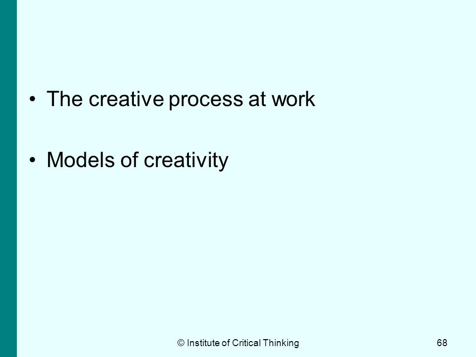 The creative process at work Models of creativity © Institute of Critical Thinking68
