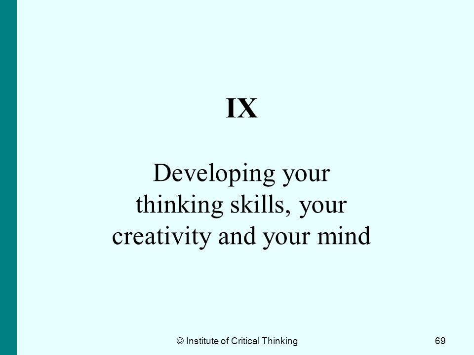 69 IX Developing your thinking skills, your creativity and your mind © Institute of Critical Thinking