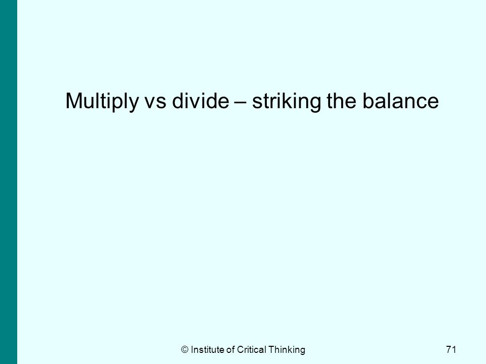 © Institute of Critical Thinking71 Multiply vs divide – striking the balance