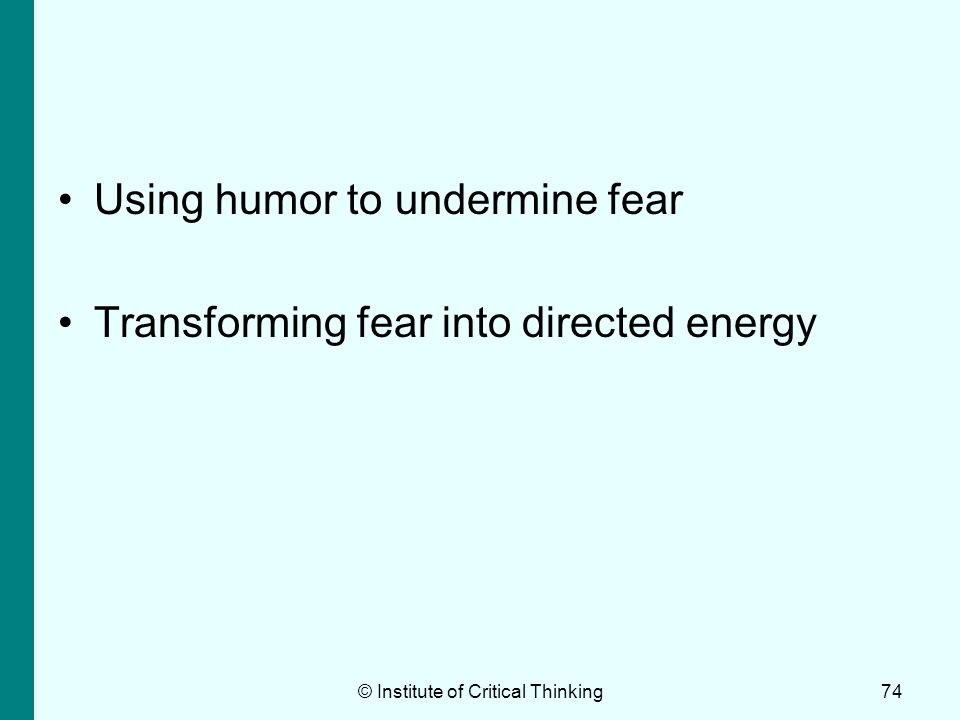 © Institute of Critical Thinking74 Using humor to undermine fear Transforming fear into directed energy