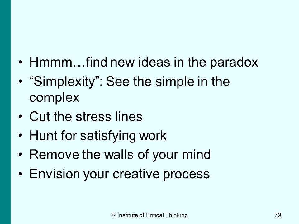 © Institute of Critical Thinking79 Hmmm…find new ideas in the paradox Simplexity: See the simple in the complex Cut the stress lines Hunt for satisfyi