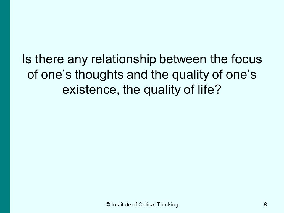 Is there any relationship between the focus of ones thoughts and the quality of ones existence, the quality of life? © Institute of Critical Thinking8