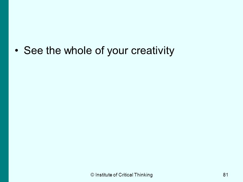 © Institute of Critical Thinking81 See the whole of your creativity