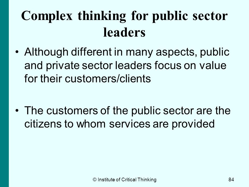 © Institute of Critical Thinking84 Complex thinking for public sector leaders Although different in many aspects, public and private sector leaders fo