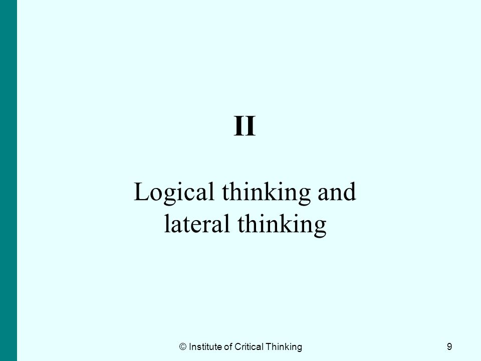 Logical thinking A process in which one uses reasoning consistently to come to a conclusion The ability to understand and to incorporate the rules of basic logical inference in everyday activities Cause and effect © Institute of Critical Thinking10