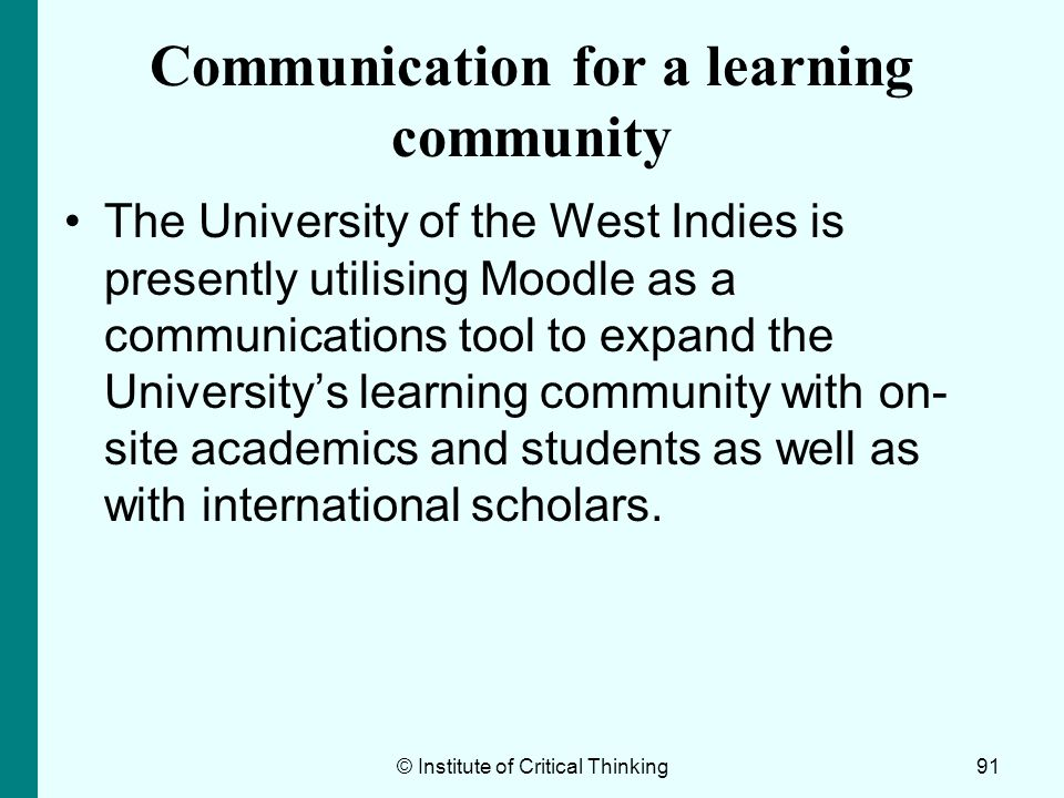 © Institute of Critical Thinking91 Communication for a learning community The University of the West Indies is presently utilising Moodle as a communi