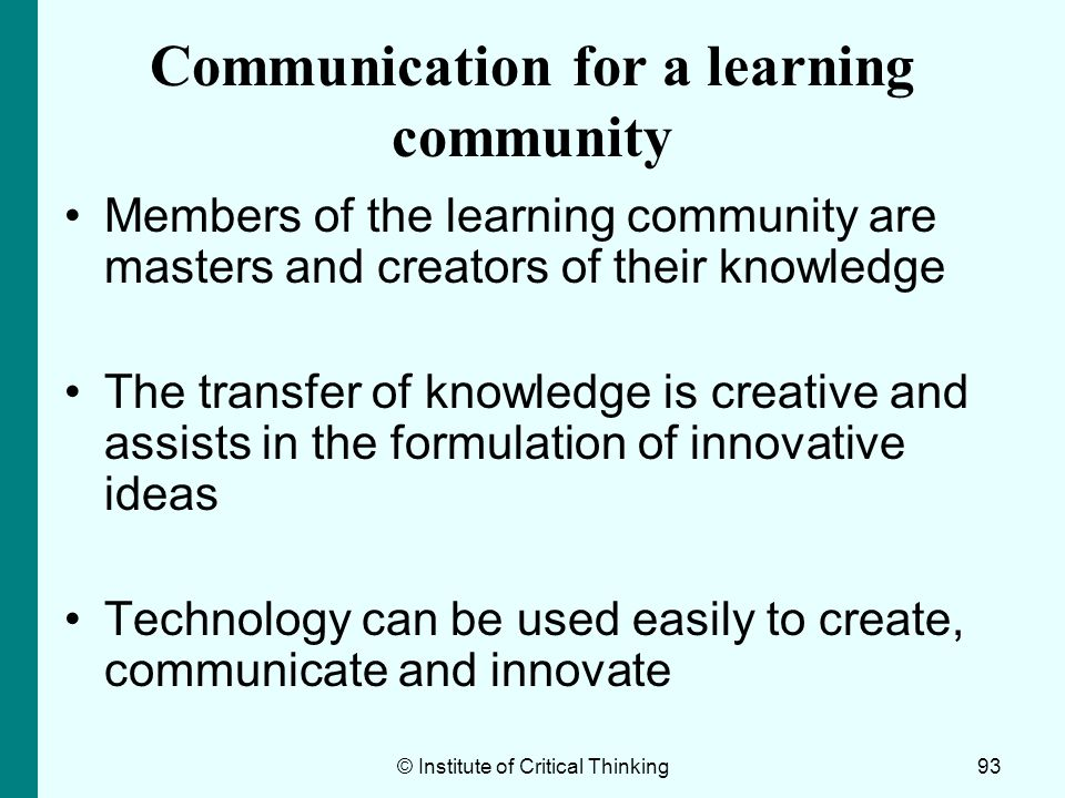 © Institute of Critical Thinking93 Communication for a learning community Members of the learning community are masters and creators of their knowledg