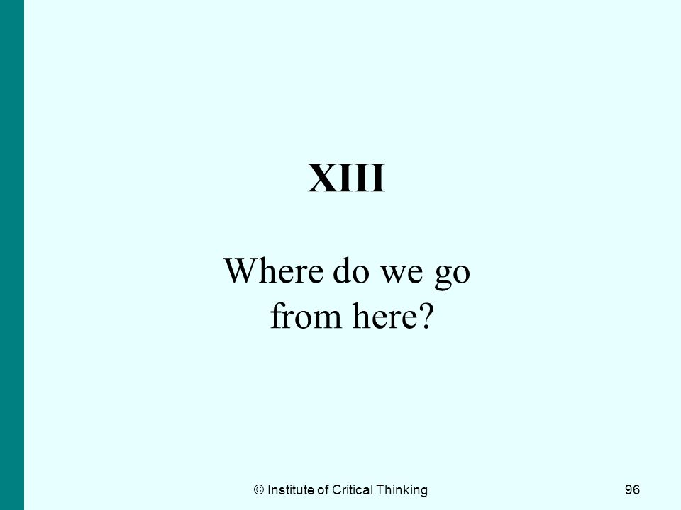 96 XIII Where do we go from here? © Institute of Critical Thinking