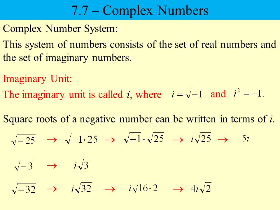 7.7 – Complex Numbers Complex Number System: This system of numbers consists of the set of real numbers and the set of imaginary numbers.