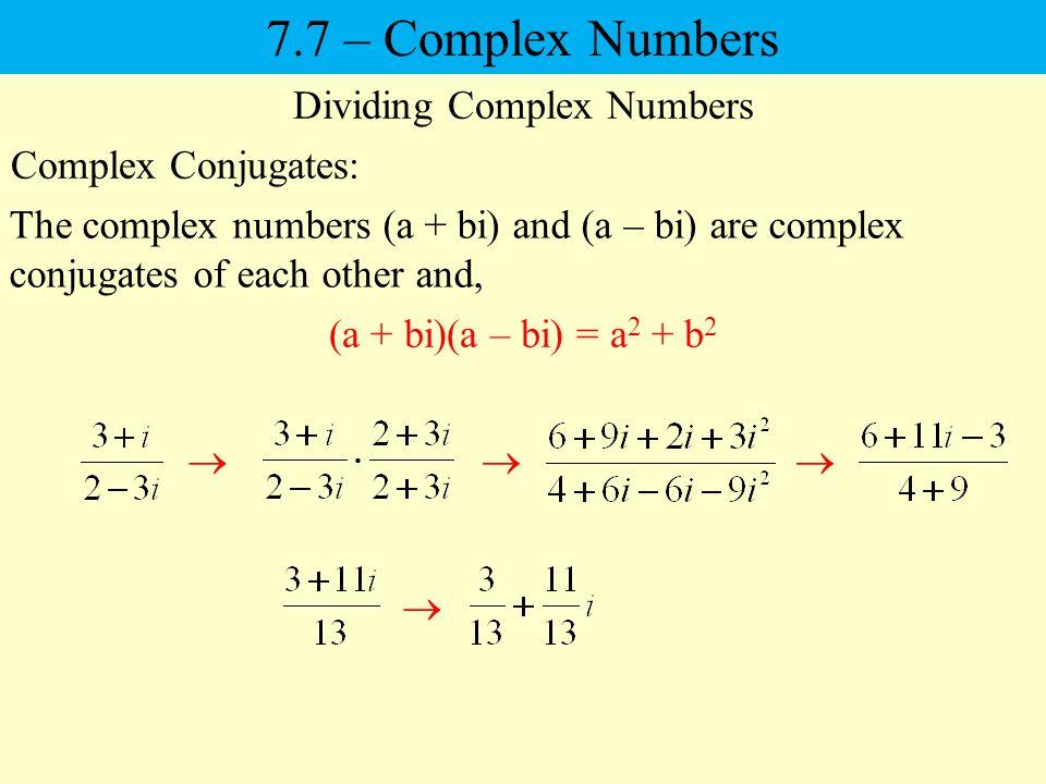 7.7 – Complex Numbers Dividing Complex Numbers Complex Conjugates: The complex numbers (a + bi) and (a – bi) are complex conjugates of each other and, (a + bi)(a – bi) = a 2 + b 2
